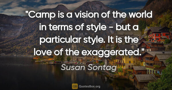 "Susan Sontag quote: """"Camp"" is a vision of the world in terms of style - but a..."""