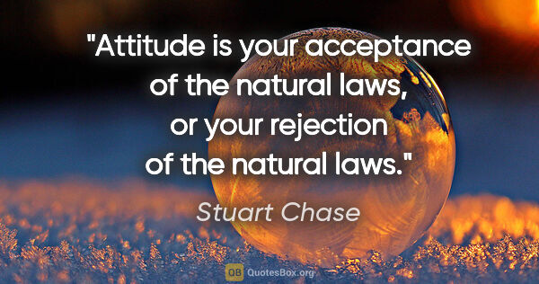 "Stuart Chase quote: ""Attitude is your acceptance of the natural laws, or your..."""