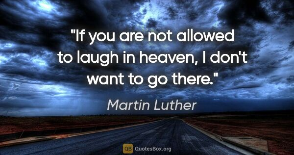 "Martin Luther quote: ""If you are not allowed to laugh in heaven, I don't want to go..."""
