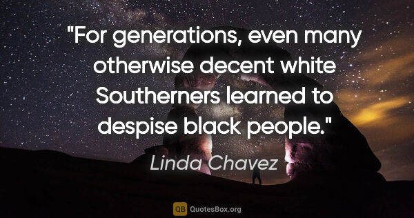 "Linda Chavez quote: ""For generations, even many otherwise decent white Southerners..."""