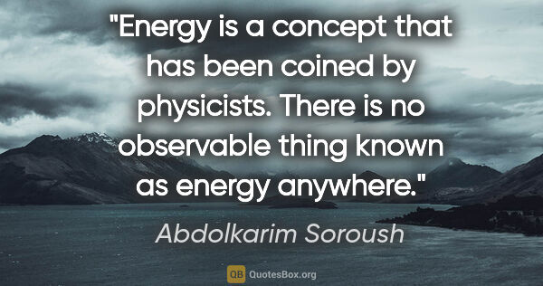 "Abdolkarim Soroush quote: ""Energy is a concept that has been coined by physicists. There..."""