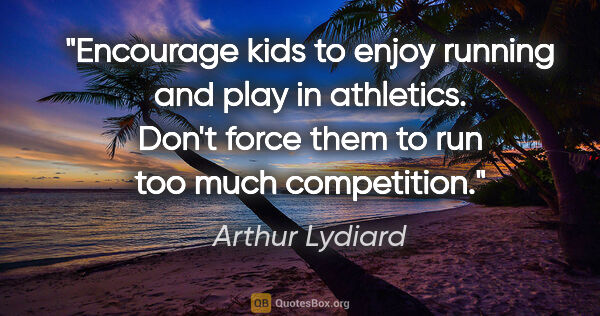 "Arthur Lydiard quote: ""Encourage kids to enjoy running and play in athletics. Don't..."""