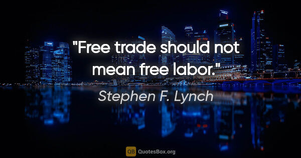 "Stephen F. Lynch quote: ""Free trade should not mean free labor."""