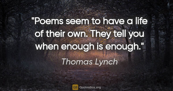 "Thomas Lynch quote: ""Poems seem to have a life of their own. They tell you when..."""