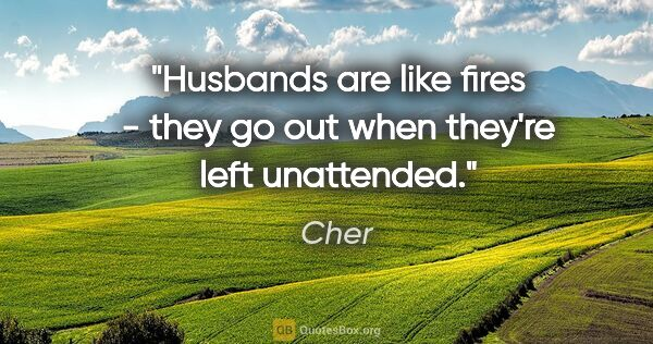 "Cher quote: ""Husbands are like fires - they go out when they're left..."""