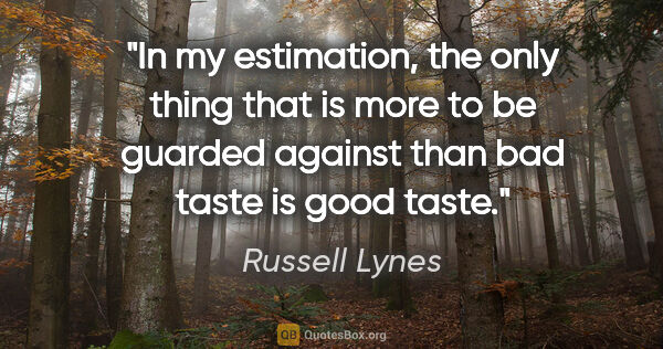 "Russell Lynes quote: ""In my estimation, the only thing that is more to be guarded..."""