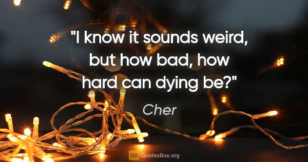 "Cher quote: ""I know it sounds weird, but how bad, how hard can dying be?"""