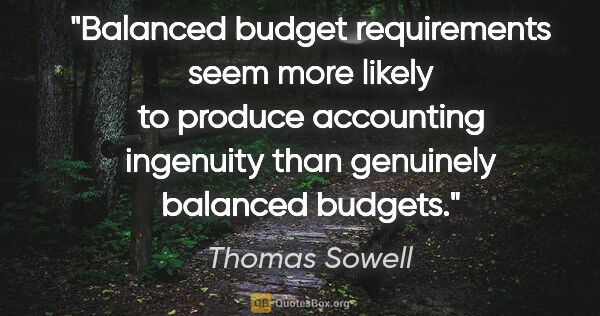 "Thomas Sowell quote: ""Balanced budget requirements seem more likely to produce..."""