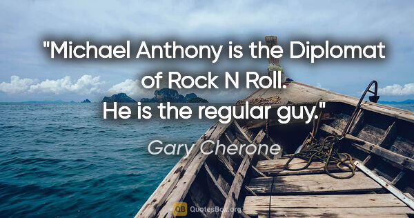 "Gary Cherone quote: ""Michael Anthony is the Diplomat of Rock N Roll. He is the..."""