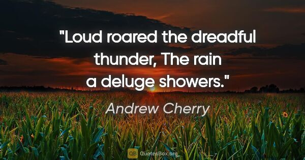 "Andrew Cherry quote: ""Loud roared the dreadful thunder, The rain a deluge showers."""