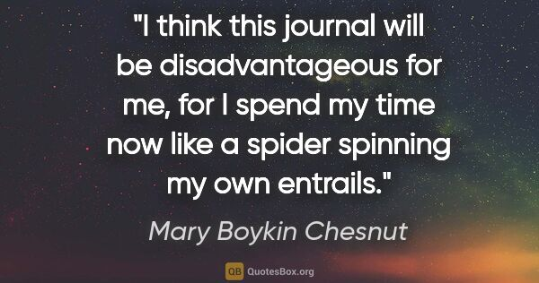 "Mary Boykin Chesnut quote: ""I think this journal will be disadvantageous for me, for I..."""