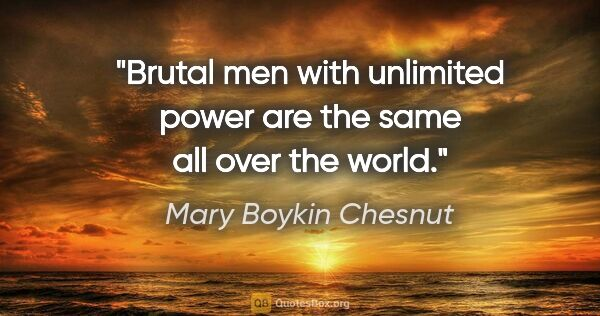 "Mary Boykin Chesnut quote: ""Brutal men with unlimited power are the same all over the world."""