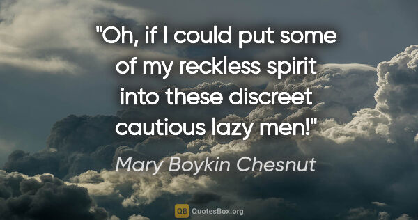 "Mary Boykin Chesnut quote: ""Oh, if I could put some of my reckless spirit into these..."""
