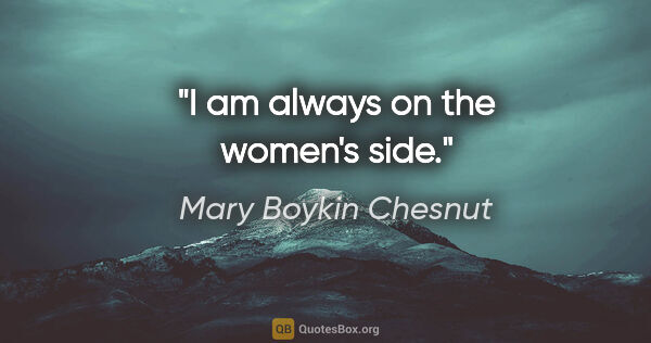 "Mary Boykin Chesnut quote: ""I am always on the women's side."""