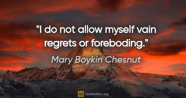 "Mary Boykin Chesnut quote: ""I do not allow myself vain regrets or foreboding."""