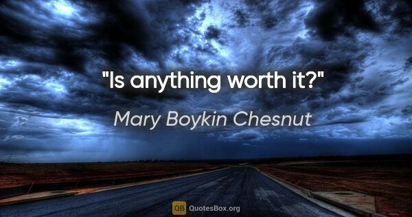 "Mary Boykin Chesnut quote: ""Is anything worth it?"""