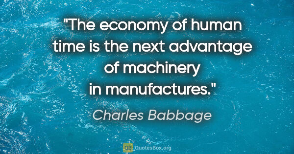 "Charles Babbage quote: ""The economy of human time is the next advantage of machinery..."""