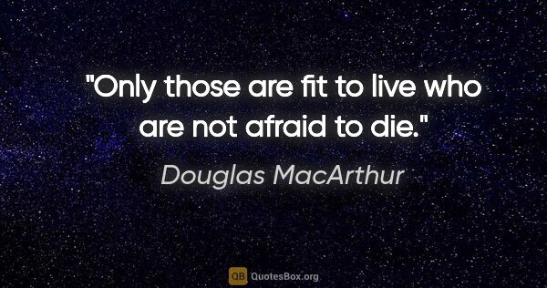 "Douglas MacArthur quote: ""Only those are fit to live who are not afraid to die."""