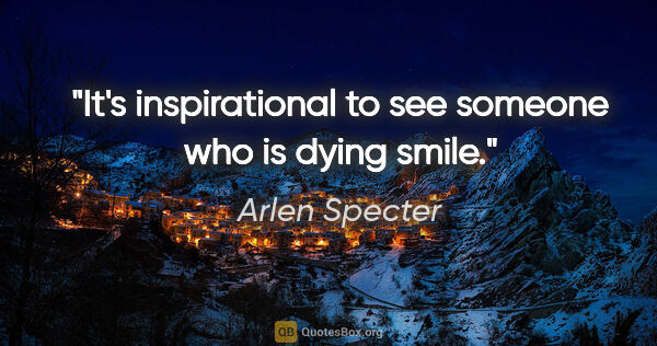 "Arlen Specter quote: ""It's inspirational to see someone who is dying smile."""