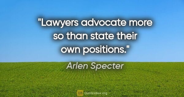 "Arlen Specter quote: ""Lawyers advocate more so than state their own positions."""