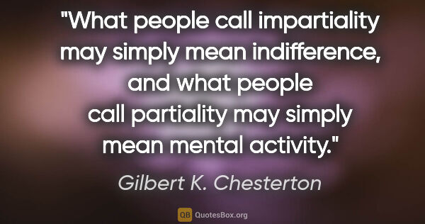 "Gilbert K. Chesterton quote: ""What people call impartiality may simply mean indifference,..."""