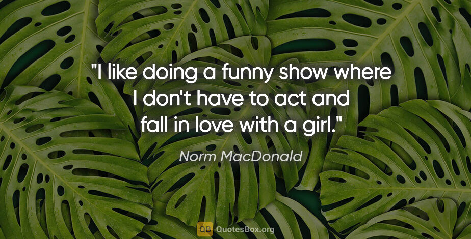 "Norm MacDonald quote: ""I like doing a funny show where I don't have to act and fall..."""