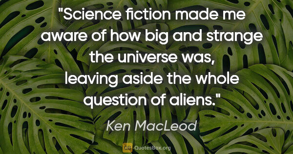 "Ken MacLeod quote: ""Science fiction made me aware of how big and strange the..."""