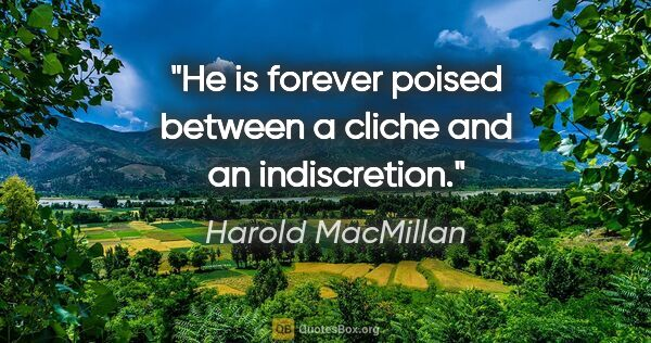 "Harold MacMillan quote: ""He is forever poised between a cliche and an indiscretion."""