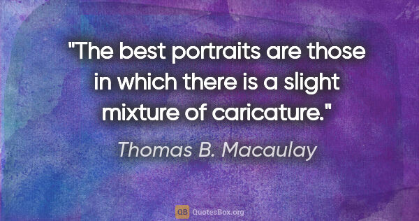 "Thomas B. Macaulay quote: ""The best portraits are those in which there is a slight..."""