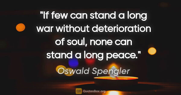 "Oswald Spengler quote: ""If few can stand a long war without deterioration of soul,..."""