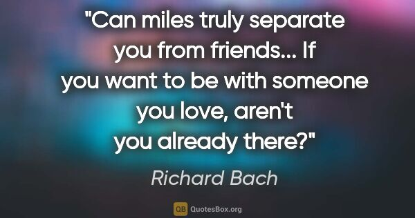 "Richard Bach quote: ""Can miles truly separate you from friends... If you want to be..."""