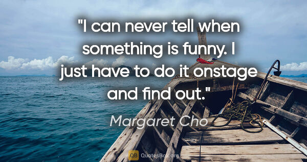 "Margaret Cho quote: ""I can never tell when something is funny. I just have to do it..."""