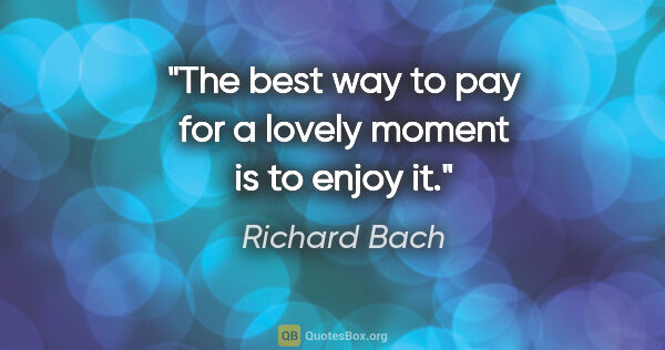 "Richard Bach quote: ""The best way to pay for a lovely moment is to enjoy it."""