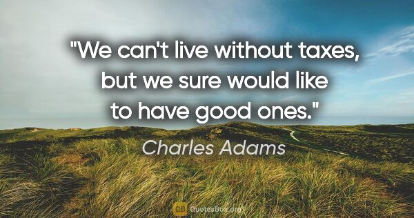 "Charles Adams quote: ""We can't live without taxes, but we sure would like to have..."""