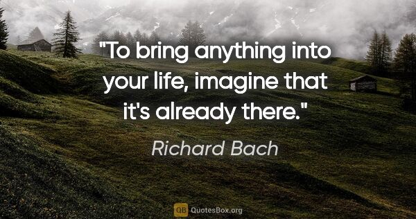 "Richard Bach quote: ""To bring anything into your life, imagine that it's already..."""