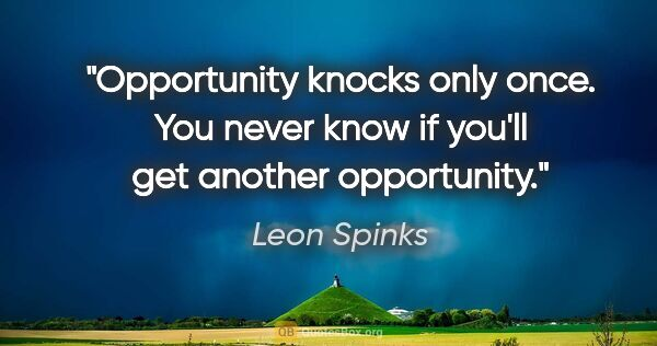 "Leon Spinks quote: ""Opportunity knocks only once. You never know if you'll get..."""