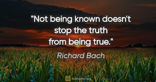 "Richard Bach quote: ""Not being known doesn't stop the truth from being true."""