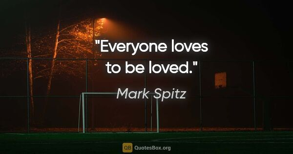 "Mark Spitz quote: ""Everyone loves to be loved."""
