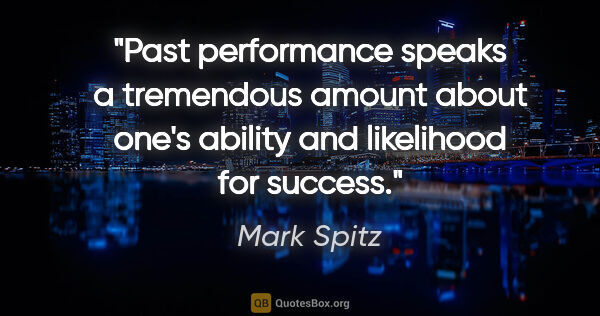 "Mark Spitz quote: ""Past performance speaks a tremendous amount about one's..."""