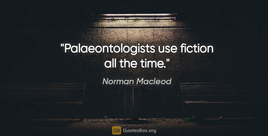 """Norman Macleod quote: """"Palaeontologists use fiction all the time."""""""