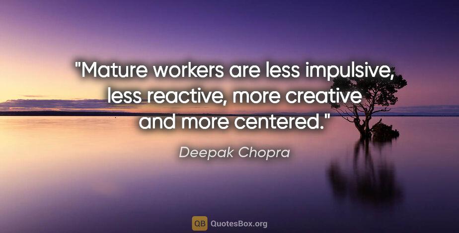 "Deepak Chopra quote: ""Mature workers are less impulsive, less reactive, more..."""