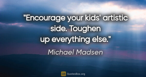 "Michael Madsen quote: ""Encourage your kids' artistic side. Toughen up everything else."""