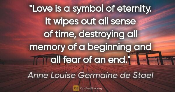 "Anne Louise Germaine de Stael quote: ""Love is a symbol of eternity. It wipes out all sense of time,..."""
