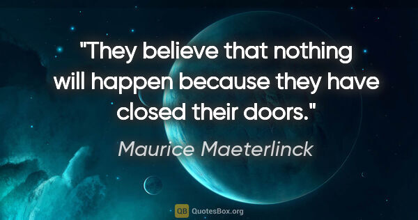 "Maurice Maeterlinck quote: ""They believe that nothing will happen because they have closed..."""