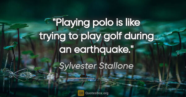 "Sylvester Stallone quote: ""Playing polo is like trying to play golf during an earthquake."""