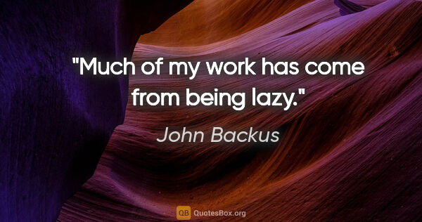 "John Backus quote: ""Much of my work has come from being lazy."""