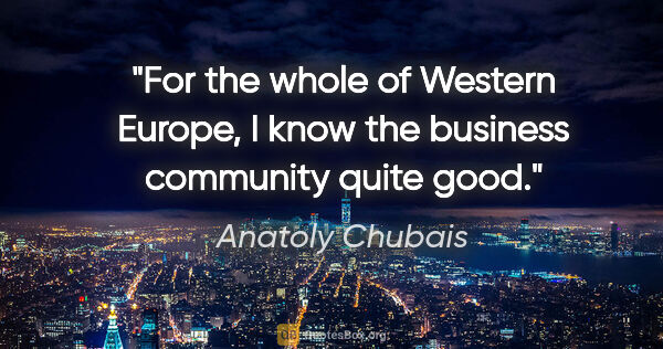 "Anatoly Chubais quote: ""For the whole of Western Europe, I know the business community..."""