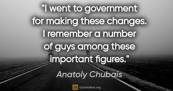 "Anatoly Chubais quote: ""I went to government for making these changes. I remember a..."""