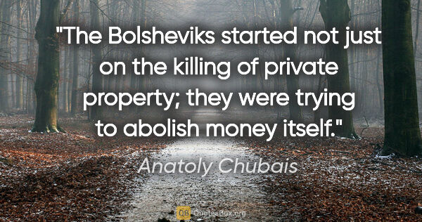 "Anatoly Chubais quote: ""The Bolsheviks started not just on the killing of private..."""