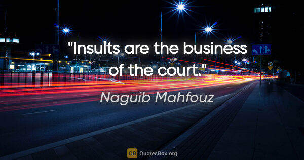 "Naguib Mahfouz quote: ""Insults are the business of the court."""